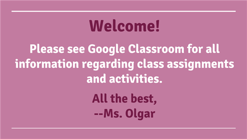Welcome!  Please see Google Classroom for all information regarding class assignments and activities.  All the best, --Ms. Ol